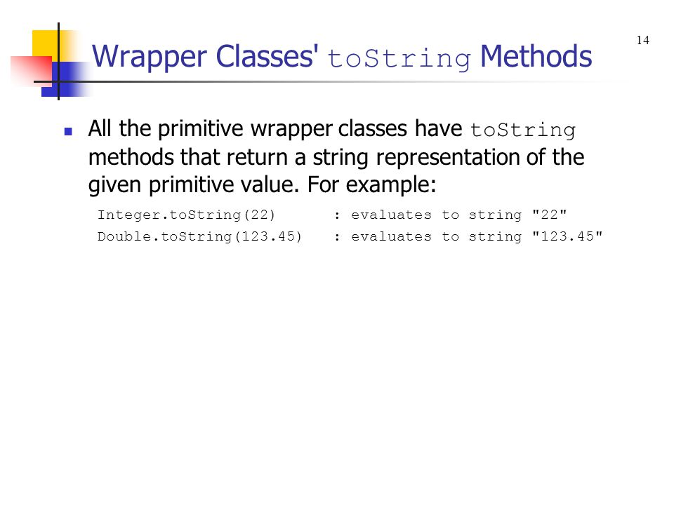 Wrapper Classes' toString Methods All the primitive wrapper classes have toString methods that return a string representation of the given primitive v