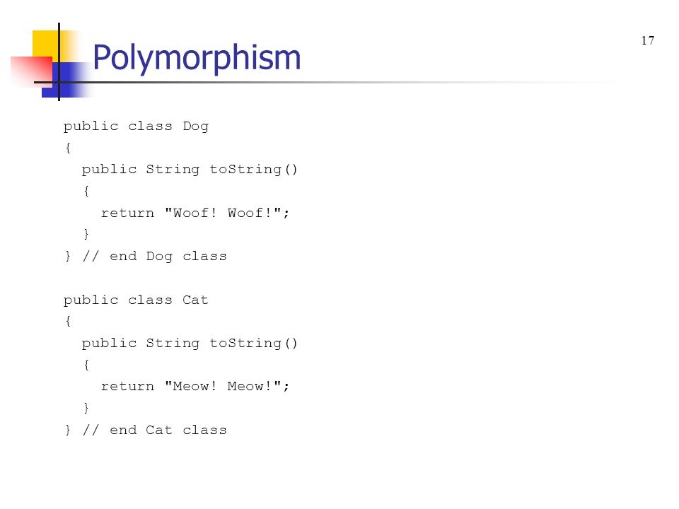 Polymorphism public class Dog { public String toString() { return Woof.
