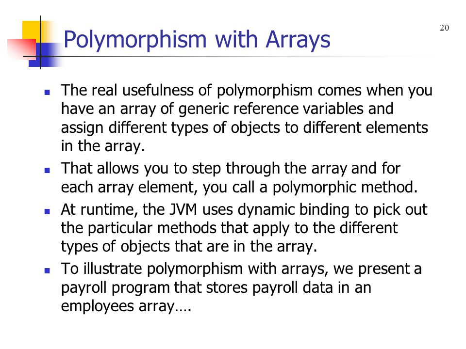 Polymorphism with Arrays The real usefulness of polymorphism comes when you have an array of generic reference variables and assign different types of objects to different elements in the array.