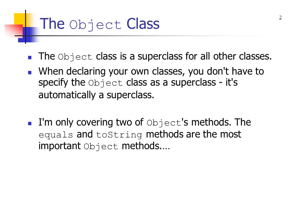 The Object Class The Object class is a superclass for all other classes. When declaring your own classes, you don't have to specify the Object class a