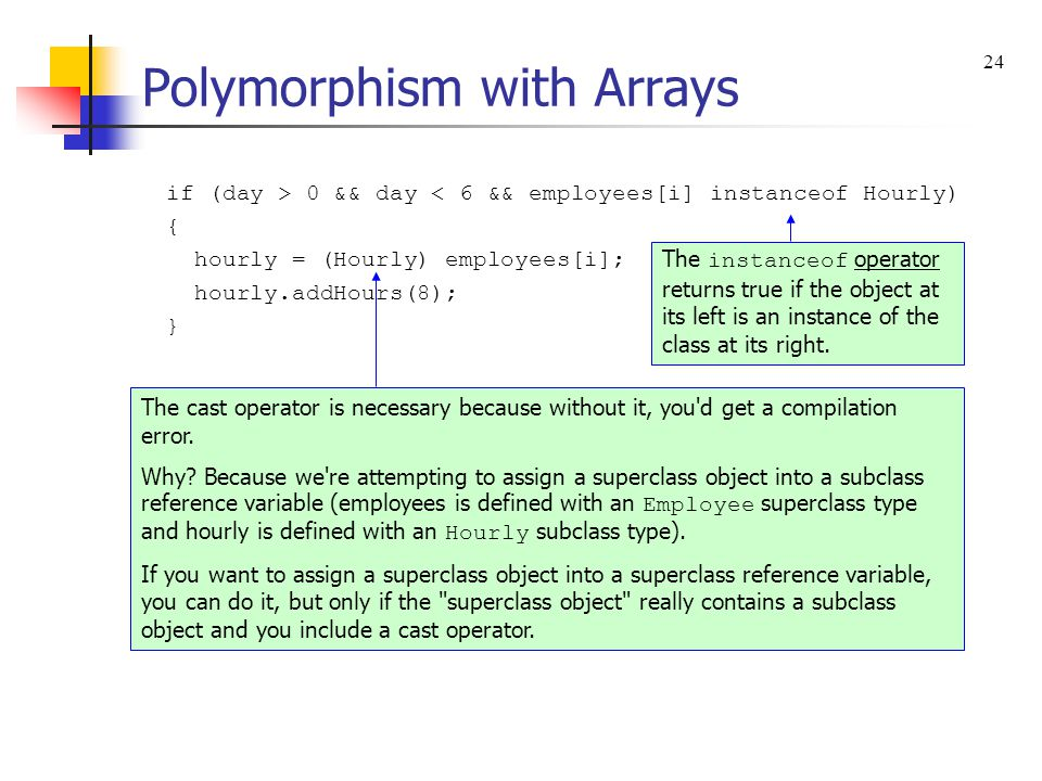 Polymorphism with Arrays if (day > 0 && day < 6 && employees[i] instanceof Hourly) { hourly = (Hourly) employees[i]; hourly.addHours(8); } The instanc