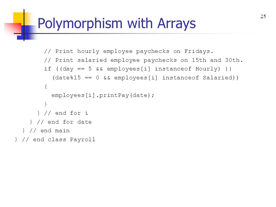 Polymorphism with Arrays // Print hourly employee paychecks on Fridays. // Print salaried employee paychecks on 15th and 30th. if ((day == 5 && employ