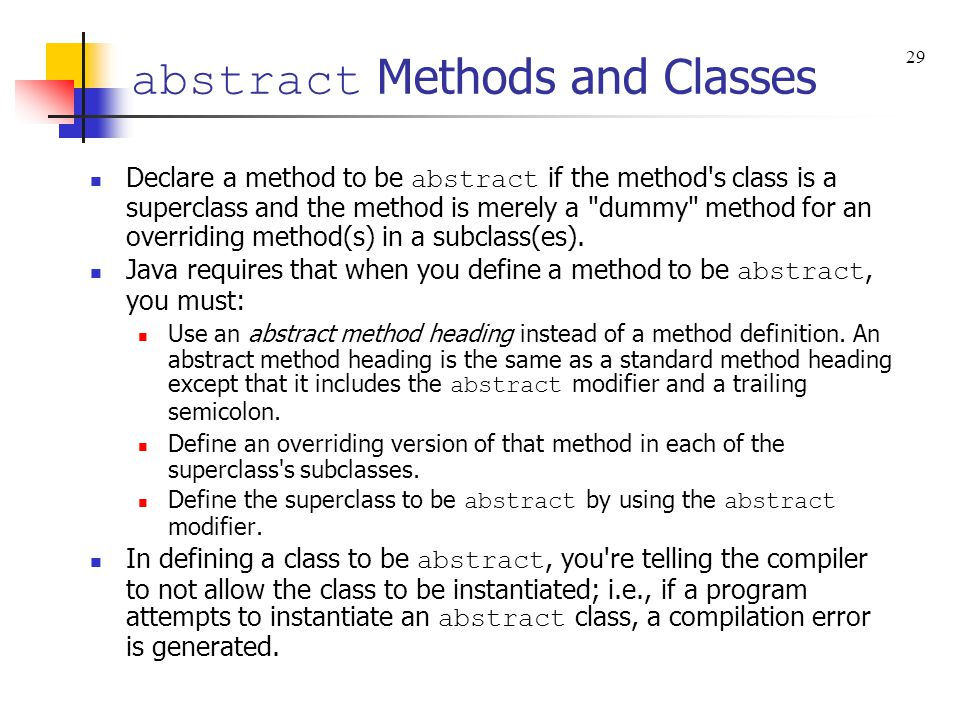 abstract Methods and Classes Declare a method to be abstract if the method's class is a superclass and the method is merely a