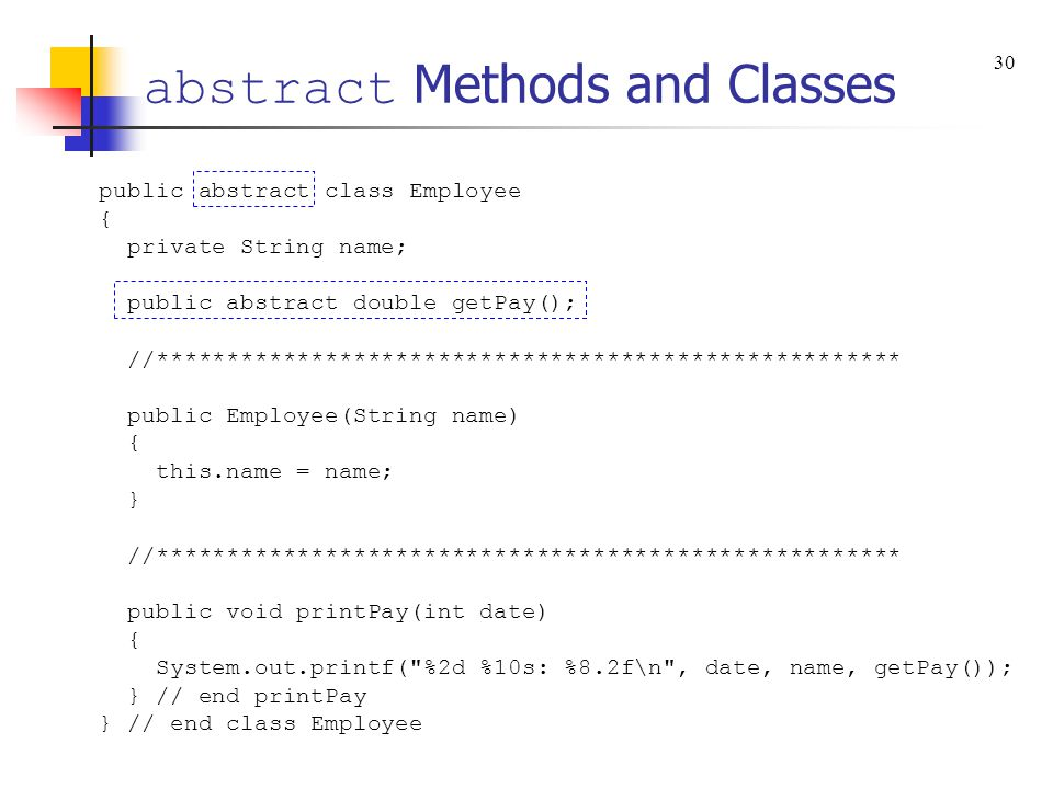 abstract Methods and Classes public abstract class Employee { private String name; public abstract double getPay(); //********************************