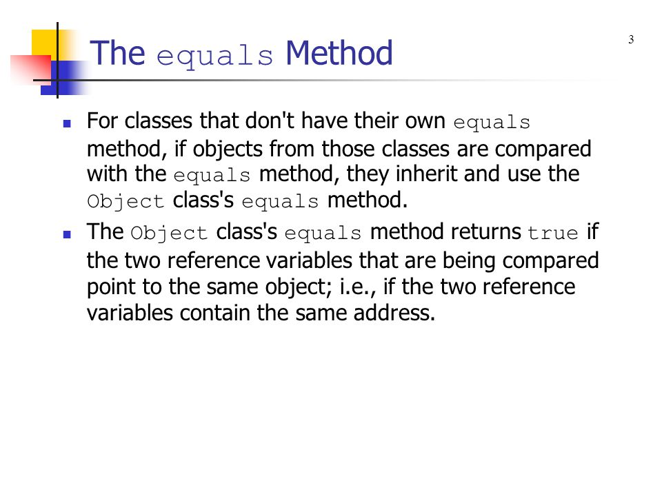 The equals Method For classes that don't have their own equals method, if objects from those classes are compared with the equals method, they inherit