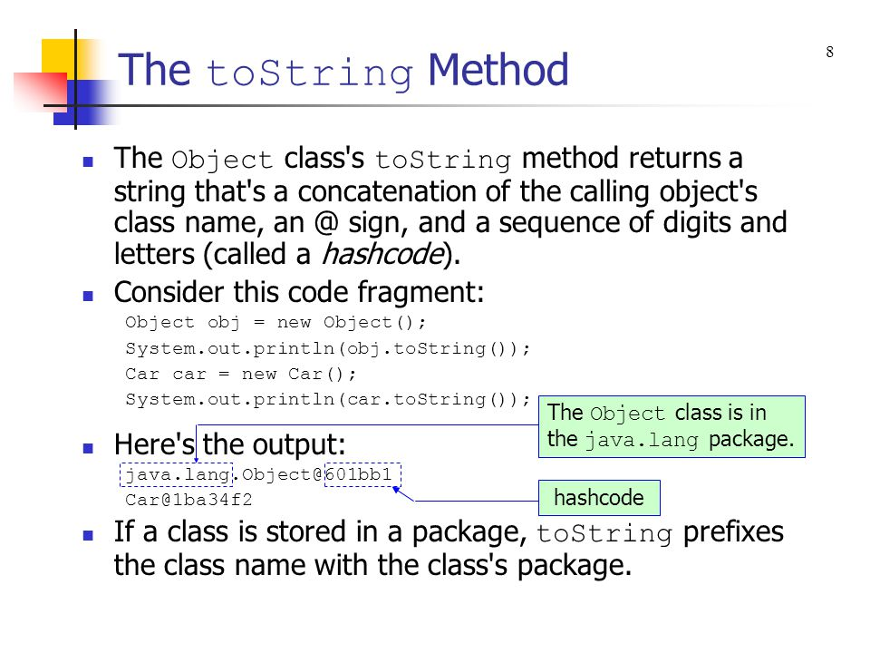 The toString Method The Object class s toString method returns a string that s a concatenation of the calling object s class name, an @ sign, and a sequence of digits and letters (called a hashcode).