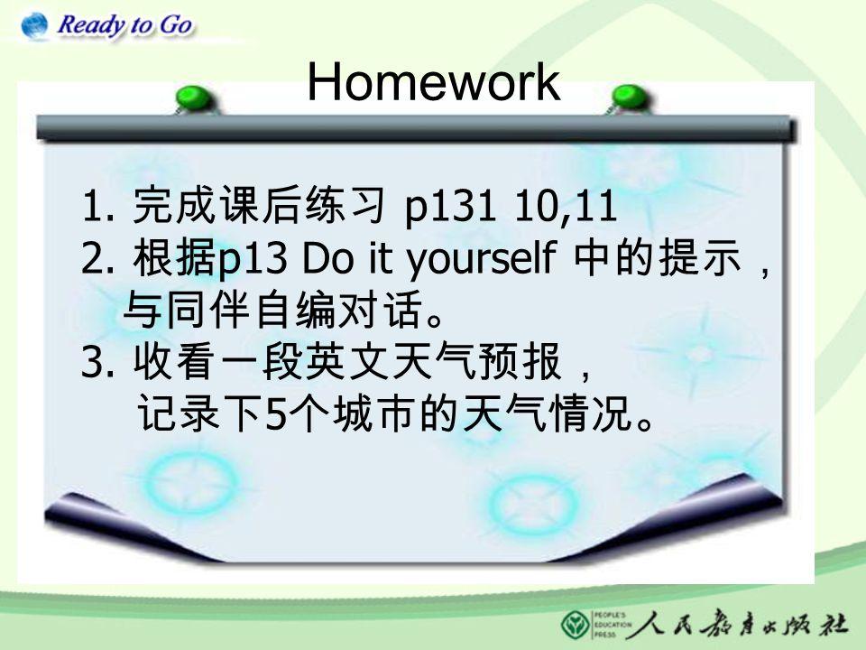 Homework 1. 完成课后练习 p131 10,11 2. 根据 p13 Do it yourself 中的提示, 与同伴自编对话。 3. 收看一段英文天气预报, 记录下 5 个城市的天气情况。