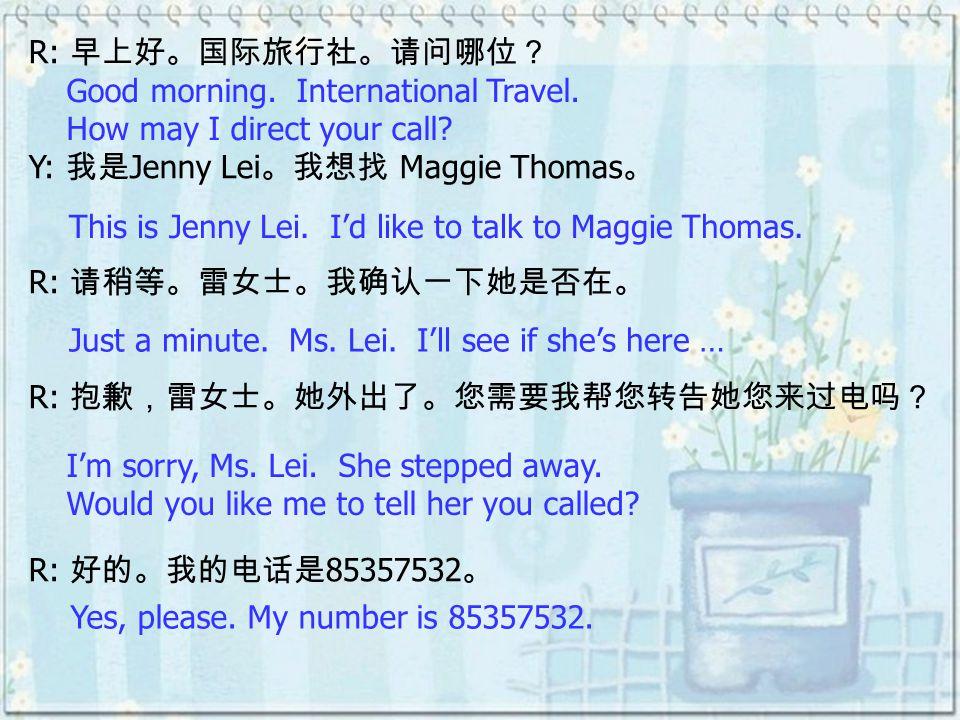R: 早上好。国际旅行社。请问哪位? Y: 我是 Jenny Lei 。我想找 Maggie Thomas 。 R: 请稍等。雷女士。我确认一下她是否在。 R: 抱歉,雷女士。她外出了。您需要我帮您转告她您来过电吗? R: 好的。我的电话是 85357532 。 Good morning. Inte