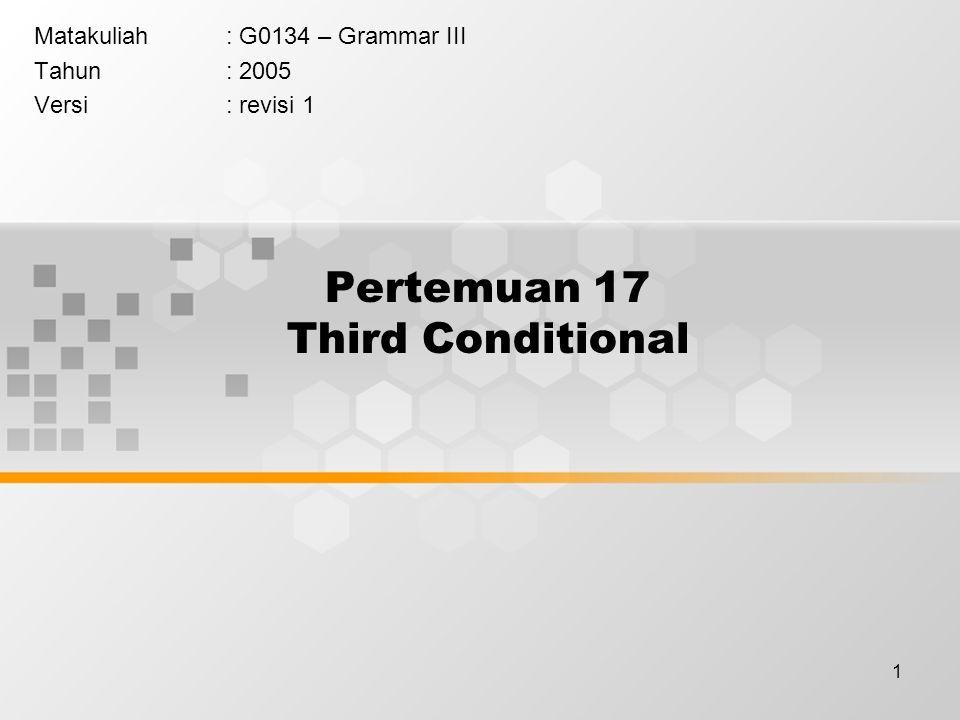 1 Pertemuan 17 Third Conditional Matakuliah: G0134 – Grammar III Tahun: 2005 Versi: revisi 1