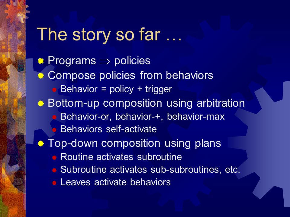 The story so far …  Programs  policies  Compose policies from behaviors  Behavior = policy + trigger  Bottom-up composition using arbitration  Behavior-or, behavior-+, behavior-max  Behaviors self-activate  Top-down composition using plans  Routine activates subroutine  Subroutine activates sub-subroutines, etc.