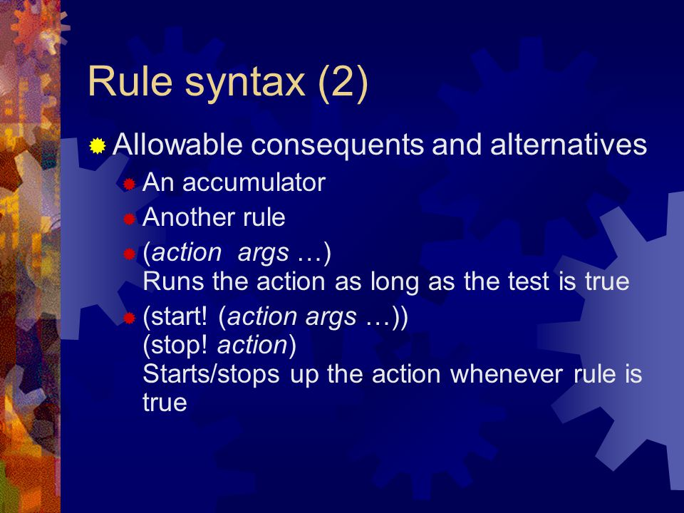 Rule syntax (2)  Allowable consequents and alternatives  An accumulator  Another rule  (action args …) Runs the action as long as the test is true  (start.