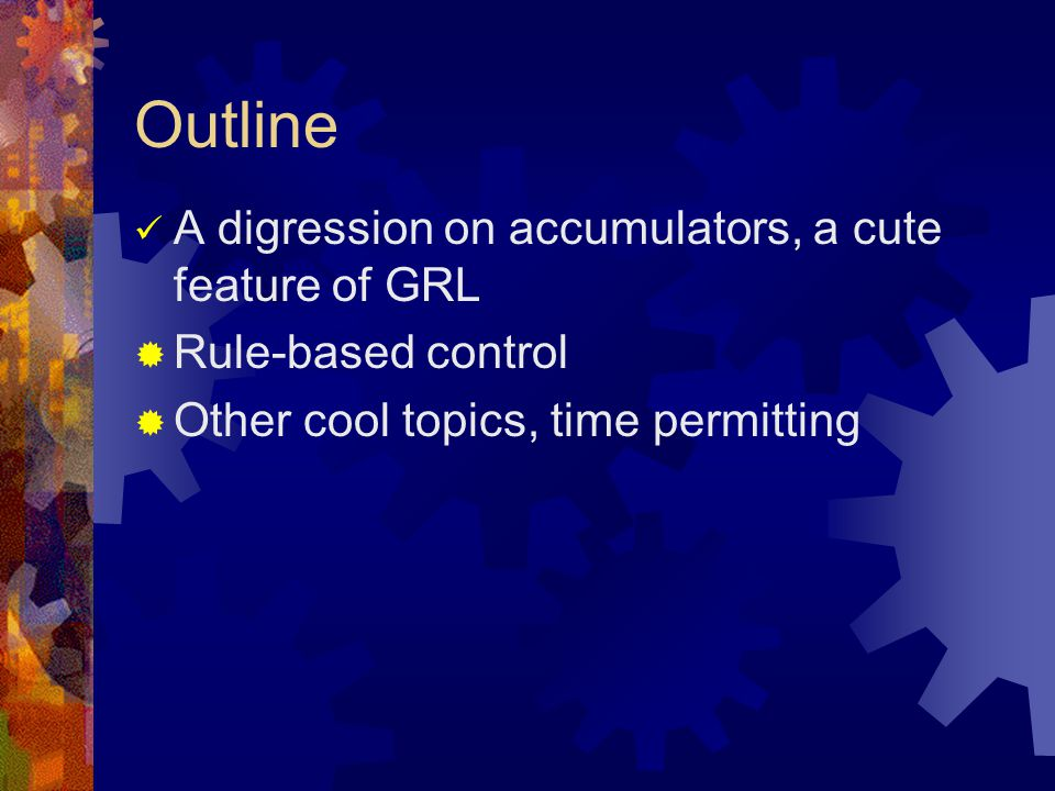 Outline A digression on accumulators, a cute feature of GRL  Rule-based control  Other cool topics, time permitting