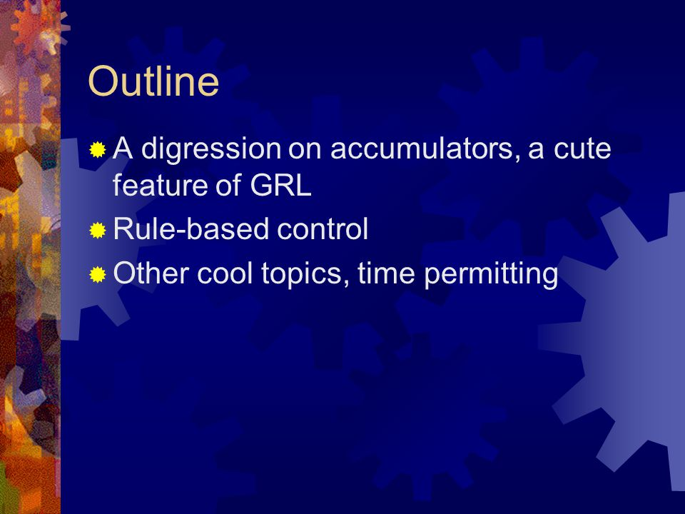 Outline  A digression on accumulators, a cute feature of GRL  Rule-based control  Other cool topics, time permitting