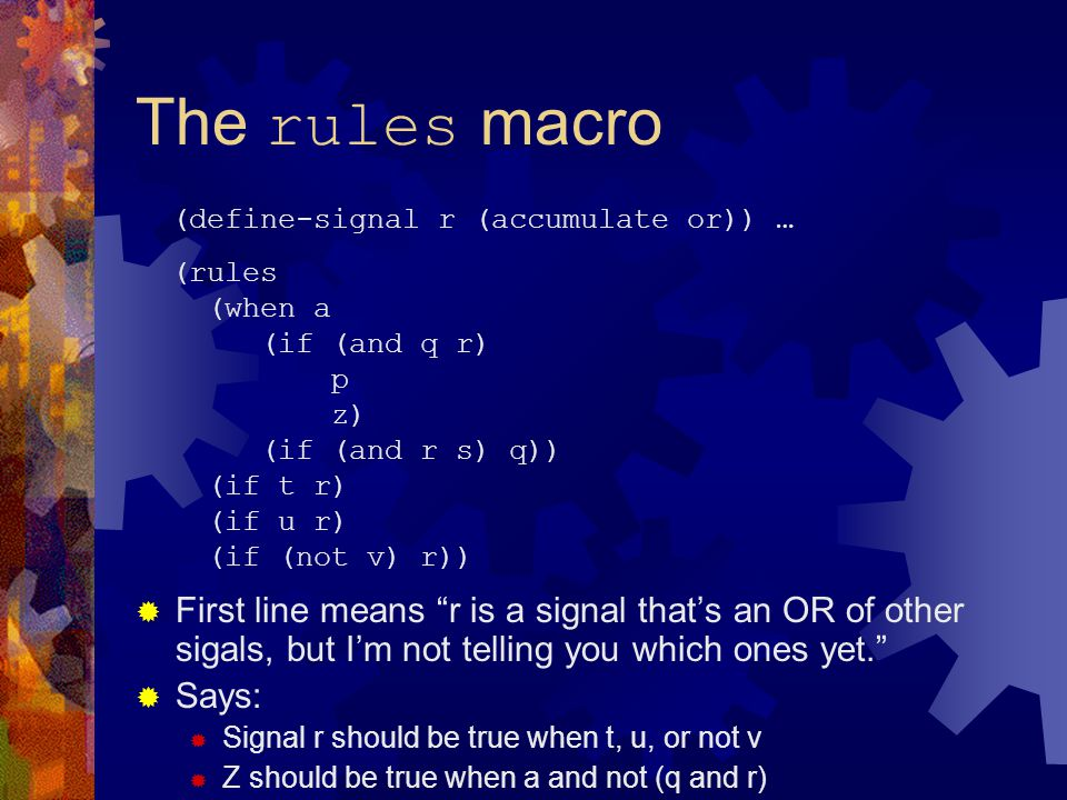 The rules macro  First line means r is a signal that's an OR of other sigals, but I'm not telling you which ones yet.  Says:  Signal r should be true when t, u, or not v  Z should be true when a and not (q and r) (define-signal r (accumulate or)) … (rules (when a (if (and q r) p z) (if (and r s) q)) (if t r) (if u r) (if (not v) r))