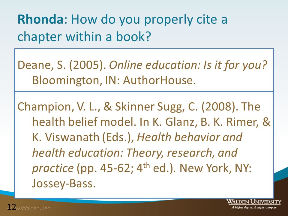 12 Rhonda: How do you properly cite a chapter within a book? Deane, S. (2005). Online education: Is it for you? Bloomington, IN: AuthorHouse. Champion