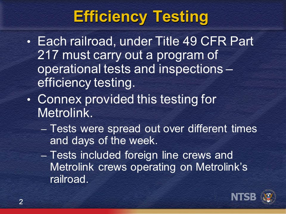 2 Efficiency Testing Each railroad, under Title 49 CFR Part 217 must carry out a program of operational tests and inspections – efficiency testing.