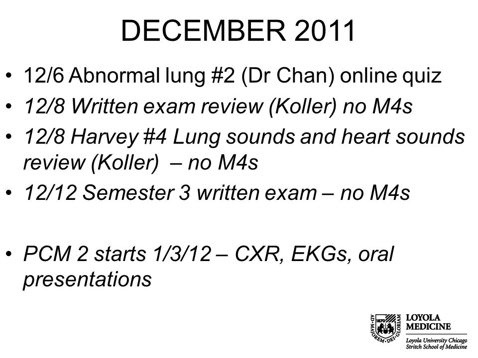 DECEMBER 2011 12/6 Abnormal lung #2 (Dr Chan) online quiz 12/8 Written exam review (Koller) no M4s 12/8 Harvey #4 Lung sounds and heart sounds review (Koller) – no M4s 12/12 Semester 3 written exam – no M4s PCM 2 starts 1/3/12 – CXR, EKGs, oral presentations