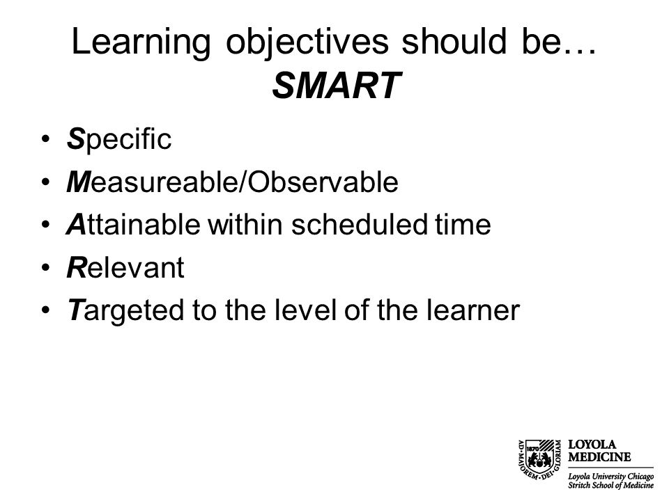 Learning objectives should be… SMART Specific Measureable/Observable Attainable within scheduled time Relevant Targeted to the level of the learner