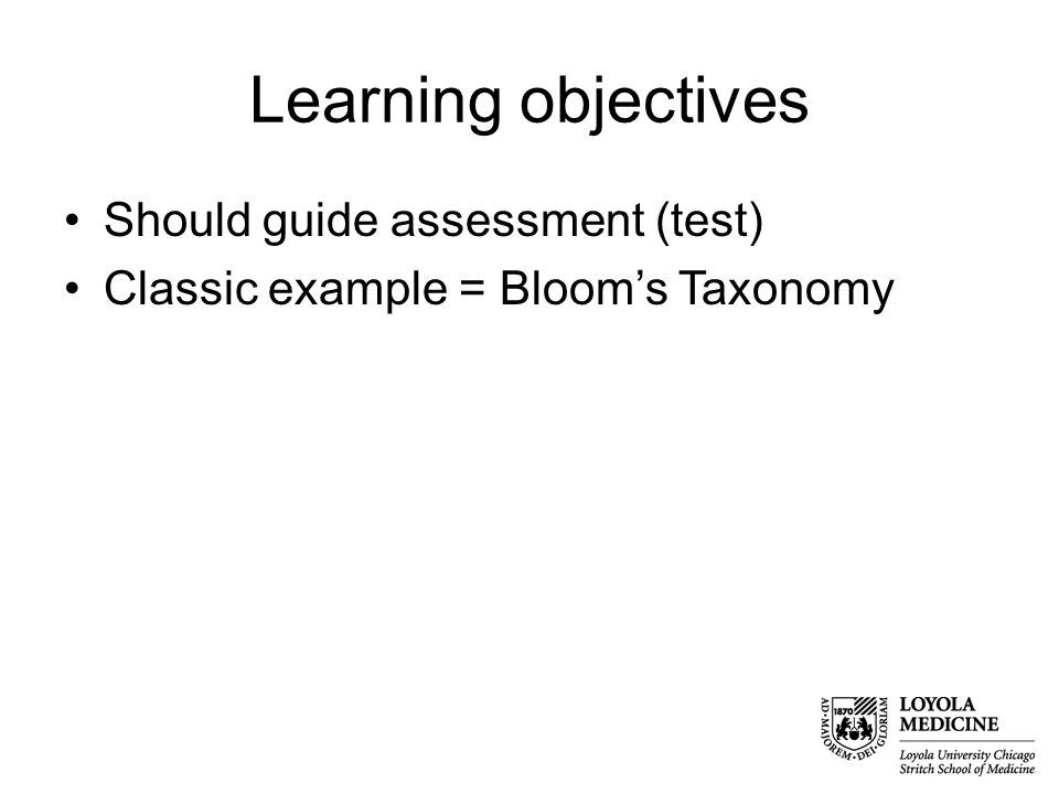Learning objectives Should guide assessment (test) Classic example = Bloom's Taxonomy