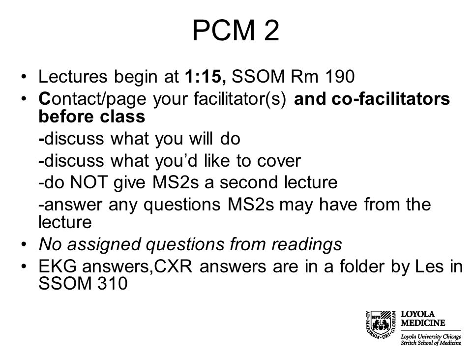 PCM 2 Lectures begin at 1:15, SSOM Rm 190 Contact/page your facilitator(s) and co-facilitators before class -discuss what you will do -discuss what you'd like to cover -do NOT give MS2s a second lecture -answer any questions MS2s may have from the lecture No assigned questions from readings EKG answers,CXR answers are in a folder by Les in SSOM 310
