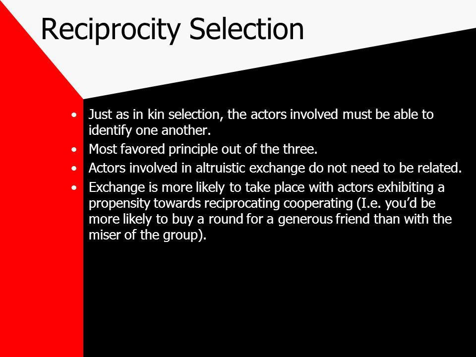 Reciprocity Selection Just as in kin selection, the actors involved must be able to identify one another.