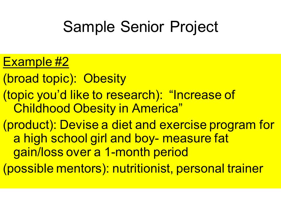 Sample Senior Project Example #2 (broad topic): Obesity (topic you'd like to research): Increase of Childhood Obesity in America (product): Devise a diet and exercise program for a high school girl and boy- measure fat gain/loss over a 1-month period (possible mentors): nutritionist, personal trainer