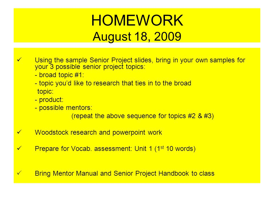 HOMEWORK August 18, 2009 Using the sample Senior Project slides, bring in your own samples for your 3 possible senior project topics: - broad topic #1: - topic you'd like to research that ties in to the broad topic: - product: - possible mentors: (repeat the above sequence for topics #2 & #3) Woodstock research and powerpoint work Prepare for Vocab.