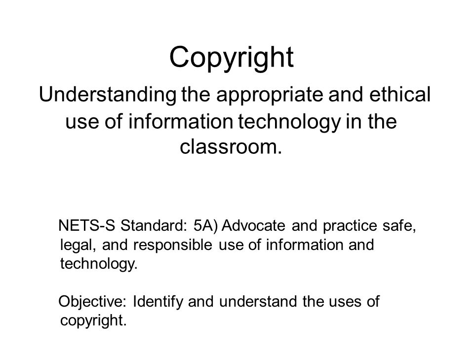 Copyright Understanding the appropriate and ethical use of information technology in the classroom. NETS-S Standard: 5A) Advocate and practice safe, l