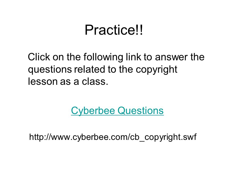 Practice!! Click on the following link to answer the questions related to the copyright lesson as a class. Cyberbee Questions http://www.cyberbee.com/