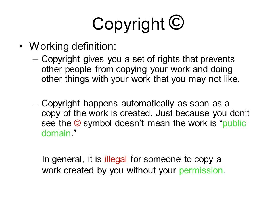Copyright © Working definition: –Copyright gives you a set of rights that prevents other people from copying your work and doing other things with you