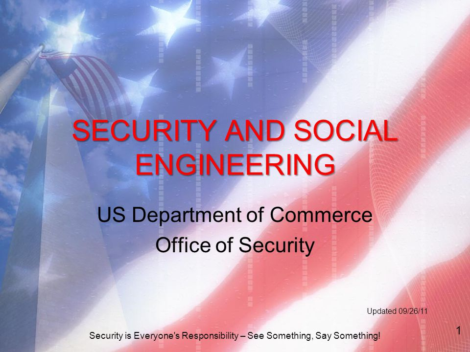 SECURITY AND SOCIAL ENGINEERING US Department of Commerce Office of Security Updated 09/26/11 Security is Everyone s Responsibility – See Something, Say Something.