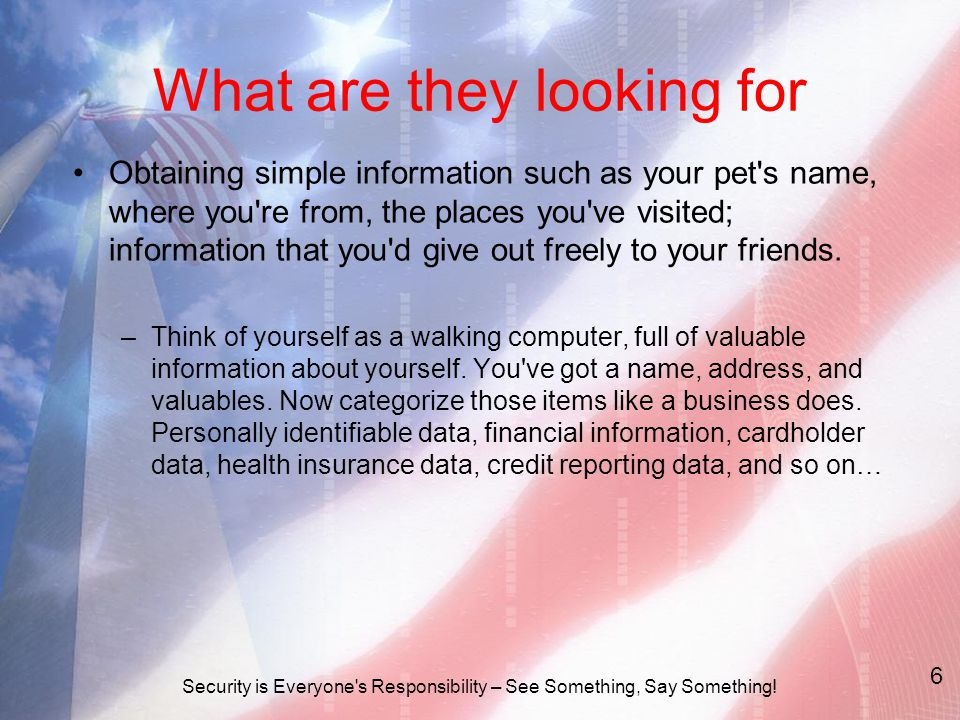 What are they looking for Obtaining simple information such as your pet s name, where you re from, the places you ve visited; information that you d give out freely to your friends.