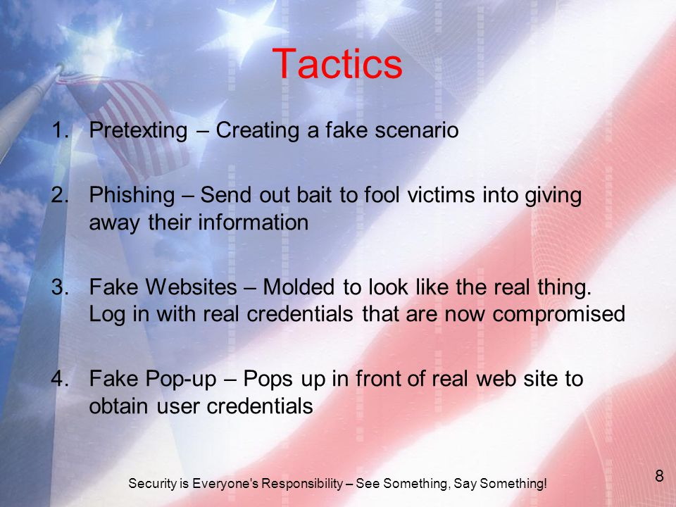 Tactics 1.Pretexting – Creating a fake scenario 2.Phishing – Send out bait to fool victims into giving away their information 3.Fake Websites – Molded to look like the real thing.
