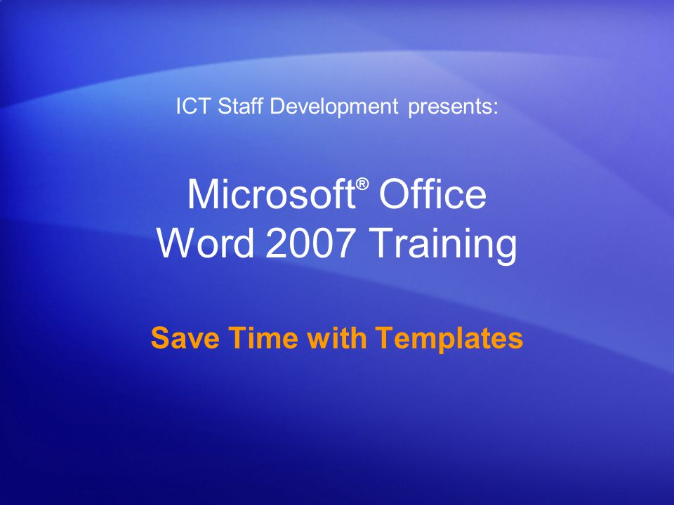 Microsoft ® Office Word 2007 Training Save Time with Templates ICT Staff Development presents: