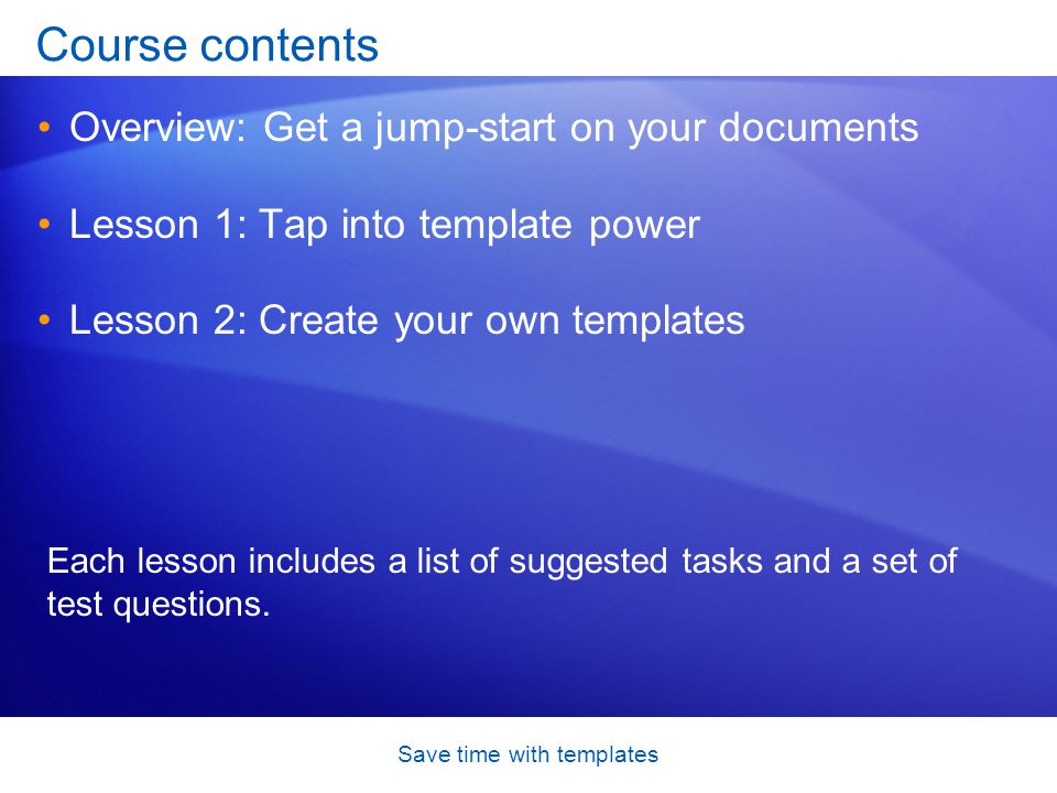 Save time with templates Course contents Overview: Get a jump-start on your documents Lesson 1: Tap into template power Lesson 2: Create your own templates Each lesson includes a list of suggested tasks and a set of test questions.