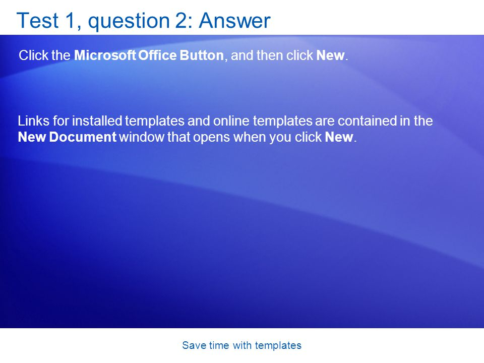 Save time with templates Test 1, question 2: Answer Click the Microsoft Office Button, and then click New.
