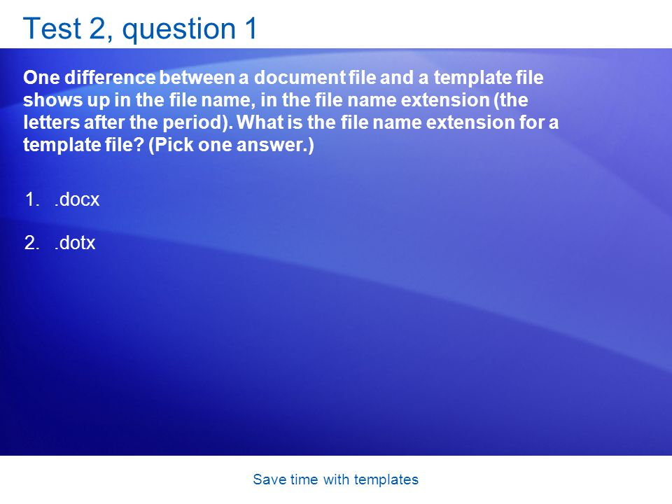Save time with templates Test 2, question 1 One difference between a document file and a template file shows up in the file name, in the file name extension (the letters after the period).