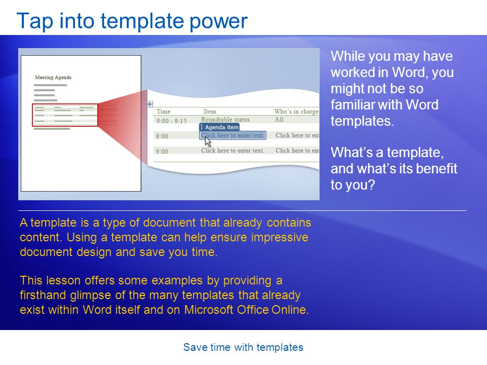 Save time with templates Tap into template power While you may have worked in Word, you might not be so familiar with Word templates.
