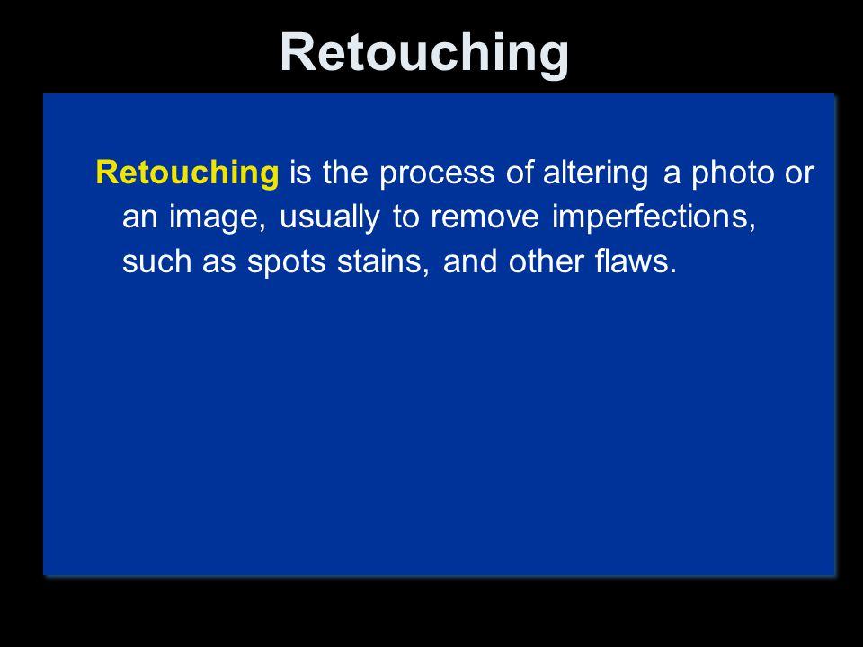 Retouching Retouching is the process of altering a photo or an image, usually to remove imperfections, such as spots stains, and other flaws.