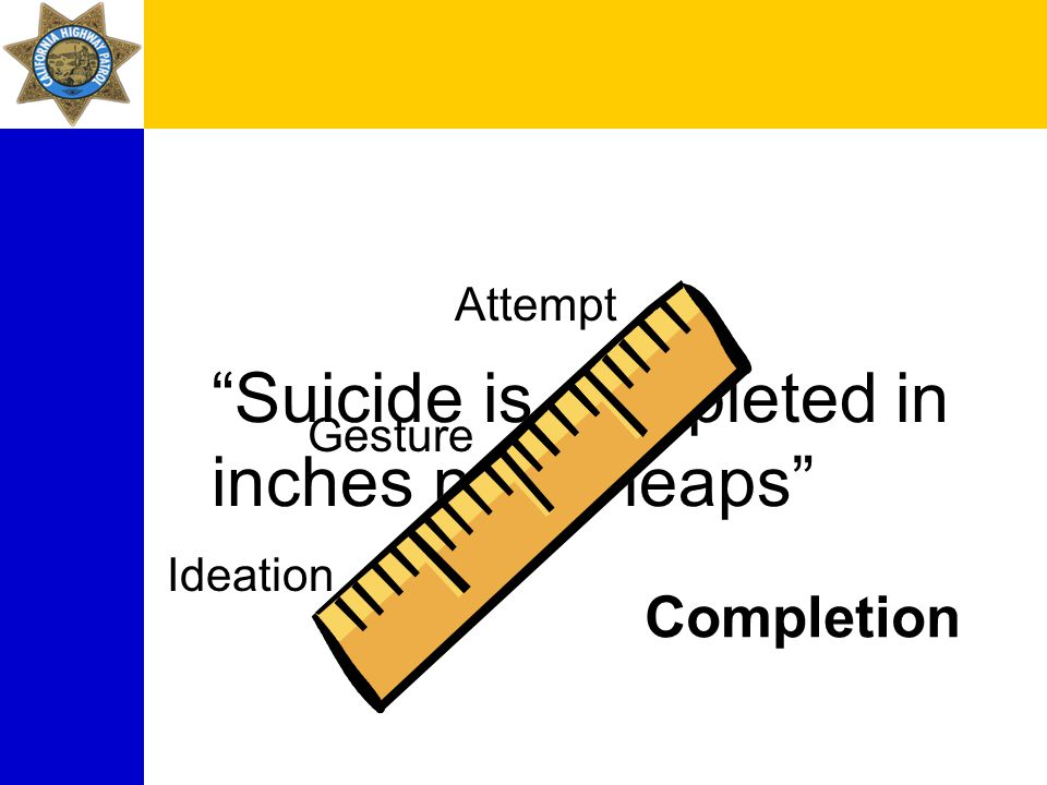 Suicide is completed in inches not in leaps Ideation Gesture Attempt Completion