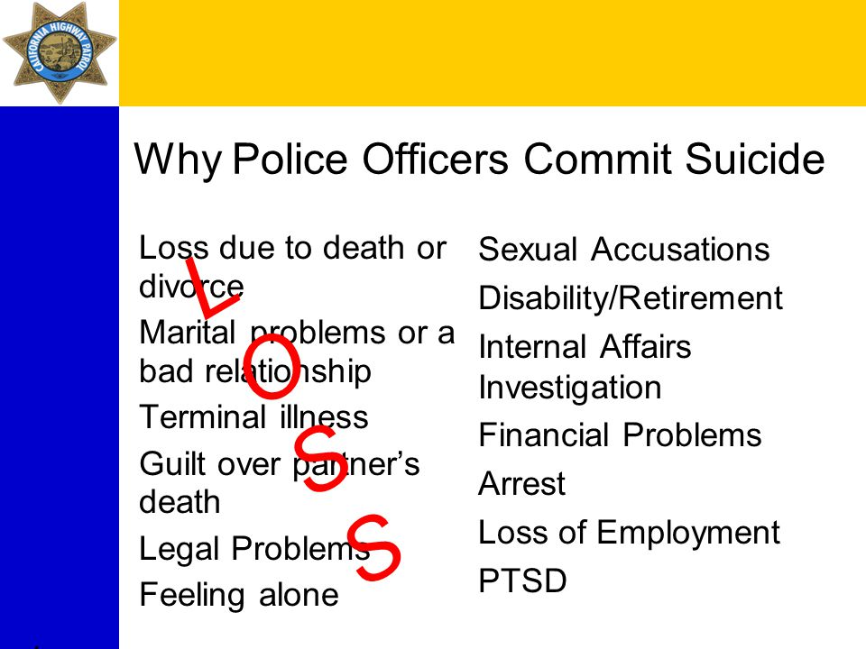 Why Police Officers Commit Suicide Loss due to death or divorce Marital problems or a bad relationship Terminal illness Guilt over partner's death Legal Problems Feeling alone Sexual Accusations Disability/Retirement Internal Affairs Investigation Financial Problems Arrest Loss of Employment PTSD.