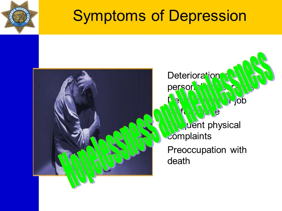 Symptoms of Depression Change in sleep Change in appetite Loss of energy, motivation Loss of interest in pleasurable activity Apathy Deterioration of personal appearance Deterioration of job performance Frequent physical complaints Preoccupation with death