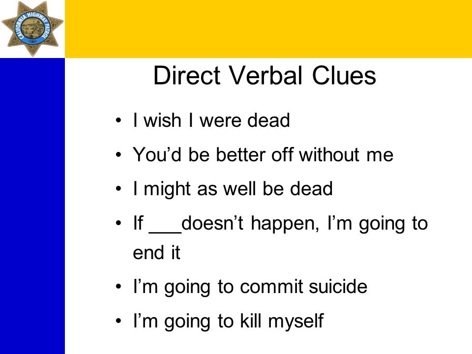 Direct Verbal Clues I wish I were dead You'd be better off without me I might as well be dead If ___doesn't happen, I'm going to end it I'm going to commit suicide I'm going to kill myself