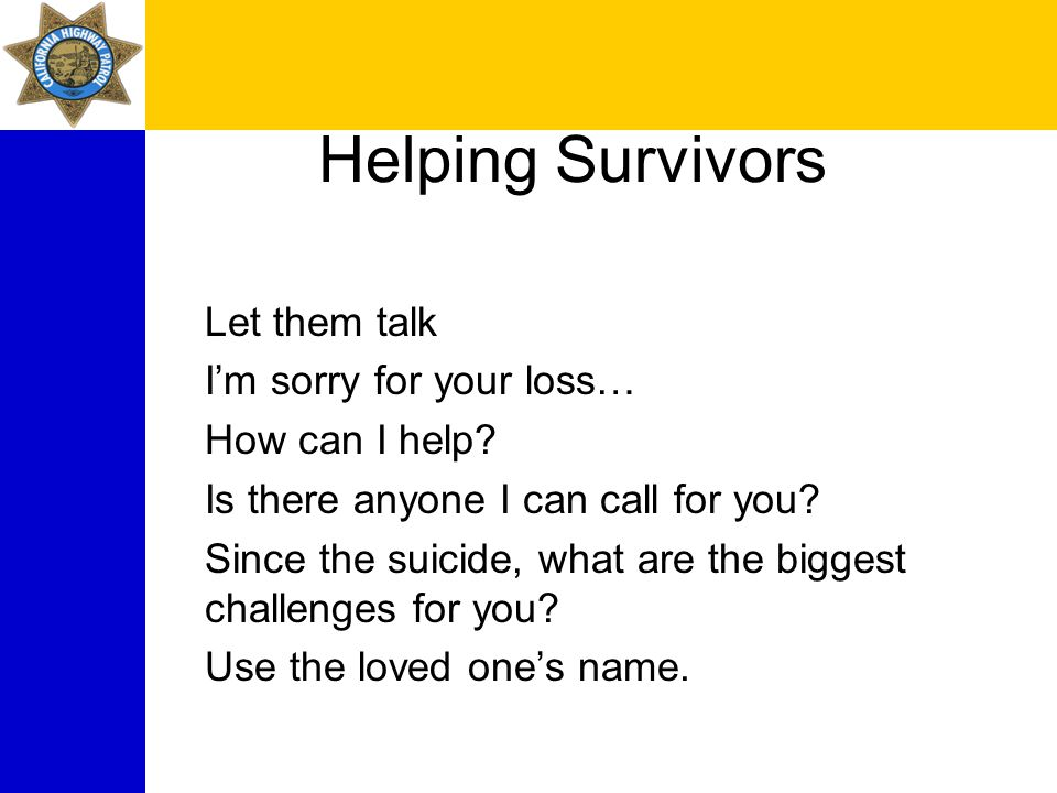 Helping Survivors Let them talk I'm sorry for your loss… How can I help.