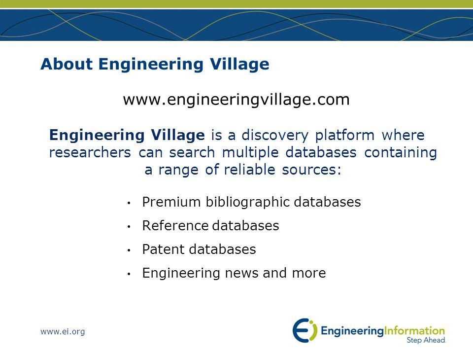 www.ei.org About Engineering Village www.engineeringvillage.com Engineering Village is a discovery platform where researchers can search multiple databases containing a range of reliable sources: Premium bibliographic databases Reference databases Patent databases Engineering news and more
