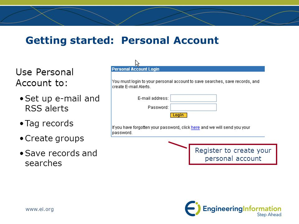 www.ei.org Getting started: Personal Account Use Personal Account to: Set up e-mail and RSS alerts Tag records Create groups Save records and searches Register to create your personal account