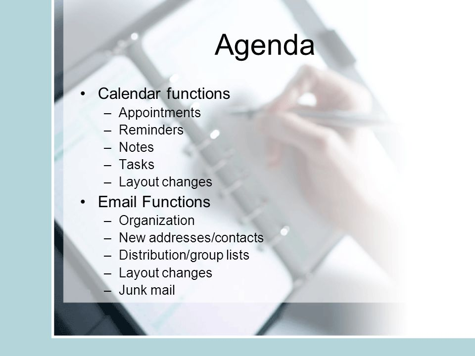 Agenda Calendar functions –Appointments –Reminders –Notes –Tasks –Layout changes Email Functions –Organization –New addresses/contacts –Distribution/group lists –Layout changes –Junk mail