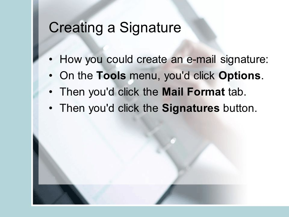 Creating a Signature How you could create an e-mail signature: On the Tools menu, you d click Options.
