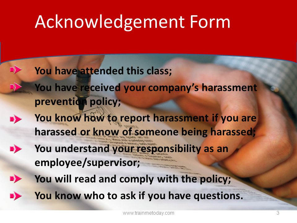 You have attended this class; You have received your company's harassment prevention policy; You know how to report harassment if you are harassed or know of someone being harassed; You understand your responsibility as an employee/supervisor; You will read and comply with the policy; You know who to ask if you have questions.