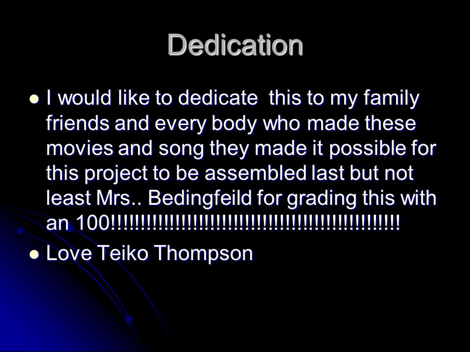 Dedication I would like to dedicate this to my family friends and every body who made these movies and song they made it possible for this project to be assembled last but not least Mrs..